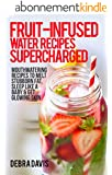 Fruit-Infused Water Recipes Supercharged: 80 Mouthwatering Recipes to Melt Stubborn Fat, Sleep Like A Baby & Get Glowing Skin (English Edition)