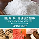 The Art of the Sugar Detox: How to Beat Sugar Addiction | Anthony Suarez