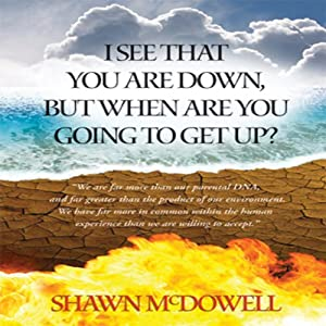 I See That You Are Down But When Are You Going to Get Up? | [Shawn G. McDowell]