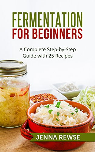 Fermentation for Beginners: A Complete Step-by-Step Guide with 25 Recipes by Jenna Rewse