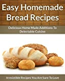 Homemade Bread Recipes - Delicious Home Made Additions To Delectable Cuisine (The Easy Recipe Book 46)