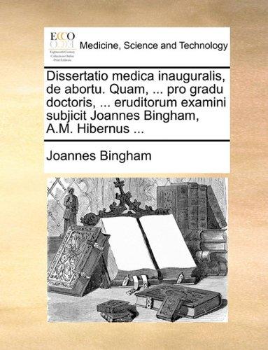 Dissertatio medica inauguralis, de abortu. Quam, ... pro gradu doctoris, ... eruditorum examini subjicit Joannes Bingham, A.M. Hibernus ...