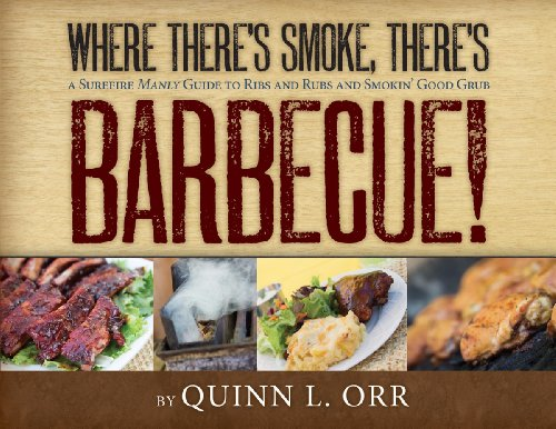 Where There'S Smoke...There'S Bbq: A Surefire Manly Guide To Ribs And Rubs And Smokin' Good Grub