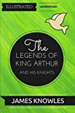 The Legends Of King Arthur And His Knights: By Sir James Knowles  : Illustrated & Unabridged