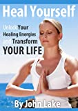 Heal Yourself: Unlock Your Healing Energies And Transform Your Life