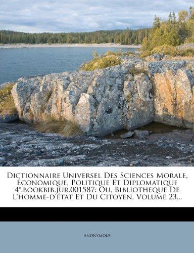 Dictionnaire Universel Des Sciences Morale, Économique, Politique Et Diplomatique 4°.bookbib.jur.001587: Ou, Bibliotheque De L'homme-d'état Et Du Citoyen, Volume 23...