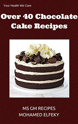Chocolate Cake Recipes:Over 40 Chocolate Cake Recipes Easy Quick: Over 40 Chocolate Cake Recipes Easy Quick You Will Love It Eat Freely by Ms Gm