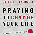 Praying to Change Your Life: A Guide to Productive Prayer Audiobook by Suzette T. Caldwell Narrated by Rosemary Benson