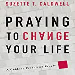 Praying to Change Your Life: A Guide to Productive Prayer | Suzette T. Caldwell