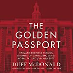 The Golden Passport: Harvard Business School, the Limits of Capitalism, and the Moral Failure of the MBA Elite | Duff McDonald