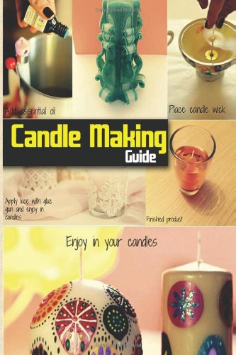 Candle Making Guide: The Complete Guide To Homemade Candle