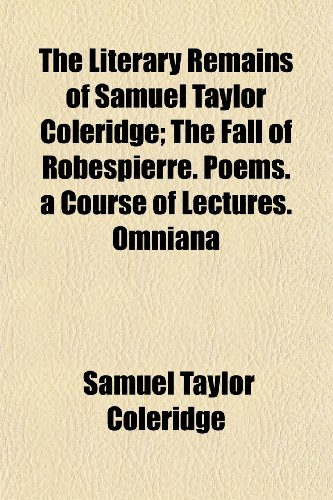 The Literary Remains of Samuel Taylor Coleridge; The Fall of Robespierre. Poems. a Course of Lectures. Omniana