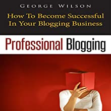 Professional Blogging: How to Become Successful in Your Blogging Business (       UNABRIDGED) by George Wilson Narrated by Jeff Augustine