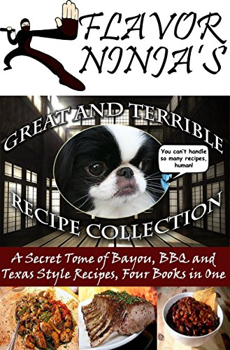 Flavor Ninja's Great and Terrible Recipe Collection: A Secret Tome of Bayou, BBQ and Texas Style Recipes, Four Books in One (The Flavor Ninja Book 5) by Flavor Ninja