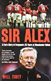 Will Tidey Life with Sir Alex: A Fan's Story of Ferguson's 25 Years at Manchester United