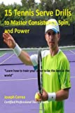 Joseph Correa (Certified Professional Tennis Player) 15 Tennis Serve Drills to Master Consistency, Spin, and Power: Learn how to train your serve to be the best in the world