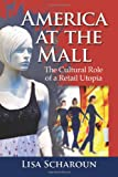 Lisa Scharoun America at the Mall: The Cultural Role of a Retail Utopia