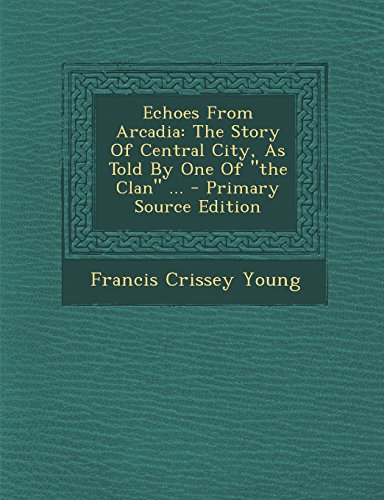 Echoes from Arcadia: The Story of Central City, as Told by One of the Clan ... - Primary Source Edition