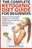 img - for The Complete Ketogenic Diet Guide for Beginners: How to Achieve Rapid Weight Loss, Optimal Health & Unstoppable Energy with Ketogenic Diet Recipes book / textbook / text book