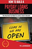 How To Build A Payday Loans Business (Special Edition): The Only Book You Need To Launch, Grow & Succeed