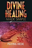 img - for Divine Healing Made Simple: Simplifying the supernatural to make healing and miracles a part of your everyday life book / textbook / text book