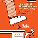 How to Fail at Almost Everything and Still Win Big: Kind of the Story of My Life Audiobook by Scott Adams Narrated by Patrick Lawlor