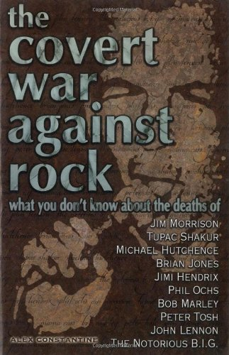 The Covert War Against Rock: What You Don't Know About the Deaths of Jim Morrison, Tupac Shakur, Michael Hutchence, Brian Jones, Jimi Hendrix, Phil Ochs, Bob Marley, Peter Tosh, John Lennon, and .....