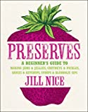 Jill Nice Preserves: A beginner's guide to making jams and jellies, chutneys and pickles, sauces and ketchups, syrups and alcoholic sips