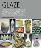Glaze: The Ultimate Collection of Ceramic Glazes and How They Were Made