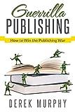 Guerrilla Publishing: How to Win the Publishing War