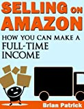 Selling On Amazon: How You Can Make A Full-Time Income Selling on Amazon (English Edition)