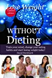 Lose Weight: WITHOUT Dieting - Train your mind, change your eating habits and start losing weight today! (lose pounds, weight loss motivation,  weight loss tips, healthy dieting Book 6)