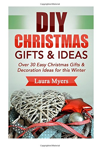Diy Christmas Gifts & Ideas: Over 30 Easy Christmas Gifts & Decoration Ideas For This Winter (The Diy Series) (Volume 1)