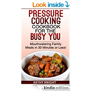 Pressure Cooking Cookbook For The Busy You - Mouthwatering Family Meals in 30 Minutes or Less! (Pressure Cooker Cookbook)