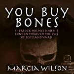 You Buy Bones: Sherlock Holmes and his London Through the Eyes of Scotland Yard | Marcia Wilson