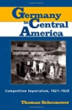 Germany in Central America: Competitive Imperialism, 1821-1929 (0817354131) by Schoonover, Thomas