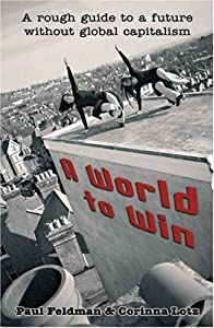 A world to win a rough guide to a future without global capitalism - Paul Feldman, Corinna Lotz