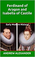 Ferdinand of Aragon and Isabella of Castile: Early Modern History (Early Modern History Series Book 2)