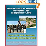 Terrorist Attacks on Americans in Benghazi, Libya on September 11, 2012: Report of the State Department Accountability...