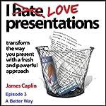 I Love Presentations: Episode 3 - A Better Way | James Caplin