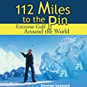 112 Miles to the Pin: Extreme Golf Around the World (       UNABRIDGED) by Duncan Lennard Narrated by Phil Williams