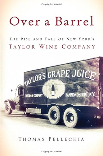 Over a Barrel: The Rise and Fall of New York's Taylor Wine Company by Thomas Pellechia