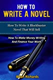 How To Write A Novel: How To Write A Blockbuster Novel That Will Sell-How To Make Money Writing And Finance Your Work (How To Write A Novel, How To Write ... To Write Short Stories, Creative Writing,)