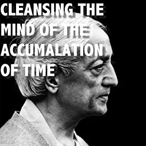 Cleansing the Mind of the Accumulation of Time    | [Jiddu Krishnamurti]