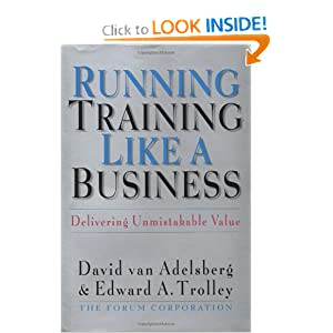 Running Training Like a Business: Delivering Unmistakable Value David Van Adelsberg and Edward A Trolley