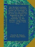 Her Brothers Letters: Wherein Miss Christine Carson, of Cincinnati, Is Shown How the Affairs of Girls and Women Are Regarded by Men in General And, ... Lent Carson, Lawyer, of New York City
