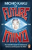 Michio Kaku The Future of the Mind: The Scientific Quest To Understand, Enhance and Empower the Mind