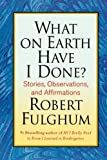 What on Earth Have I Done?: Stories, Observations, and Affirmations (0312365500) by Fulghum, Robert
