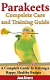 Read Parakeets: Complete Care and Training Guide: A Complete Guide To Raising a Happy, Healthy Budgie on-line
