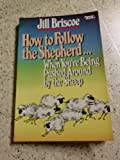 How to follow the shepherd-- when you're being pushed around by the sheep (0800751663) by Briscoe, Jill